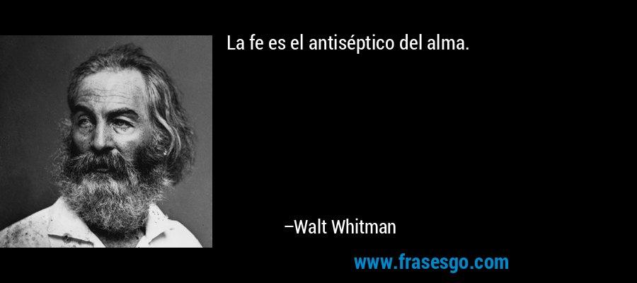 La fe es el antiséptico del alma. – Walt Whitman
