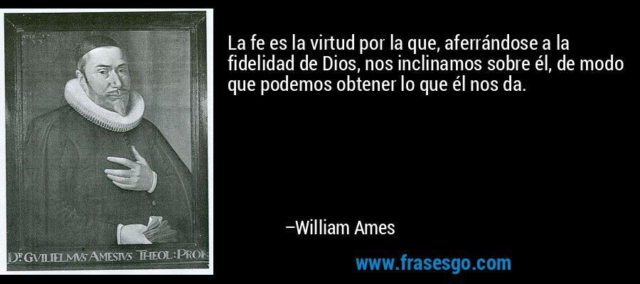 La fe es la virtud por la que, aferrándose a la fidelidad de Dios, nos inclinamos sobre él, de modo que podemos obtener lo que él nos da. – William Ames