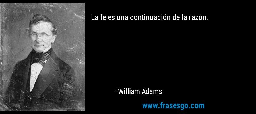 La fe es una continuación de la razón. – William Adams
