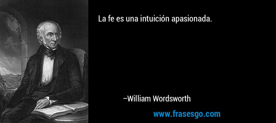 La fe es una intuición apasionada. – William Wordsworth