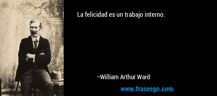 La felicidad es un trabajo interno. – William Arthur Ward