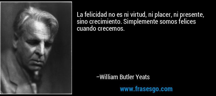 La felicidad no es ni virtud, ni placer, ni presente, sino crecimiento. Simplemente somos felices cuando crecemos. – William Butler Yeats