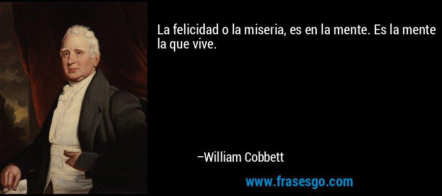 La felicidad o la miseria, es en la mente. Es la mente la que vive. – William Cobbett