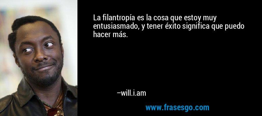 La filantropía es la cosa que estoy muy entusiasmado, y tener éxito significa que puedo hacer más. – will.i.am