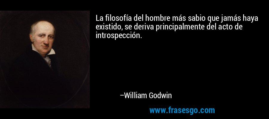 La filosofía del hombre más sabio que jamás haya existido, se deriva principalmente del acto de introspección. – William Godwin