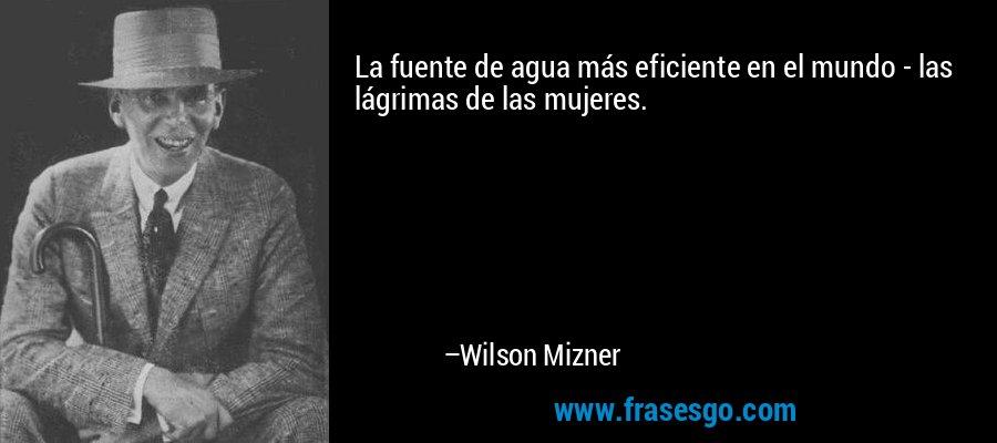 La fuente de agua más eficiente en el mundo - las lágrimas de las mujeres. – Wilson Mizner