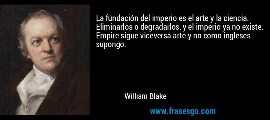 La fundación del imperio es el arte y la ciencia. Eliminarlos o degradarlos, y el imperio ya no existe. Empire sigue viceversa arte y no como ingleses supongo. – William Blake