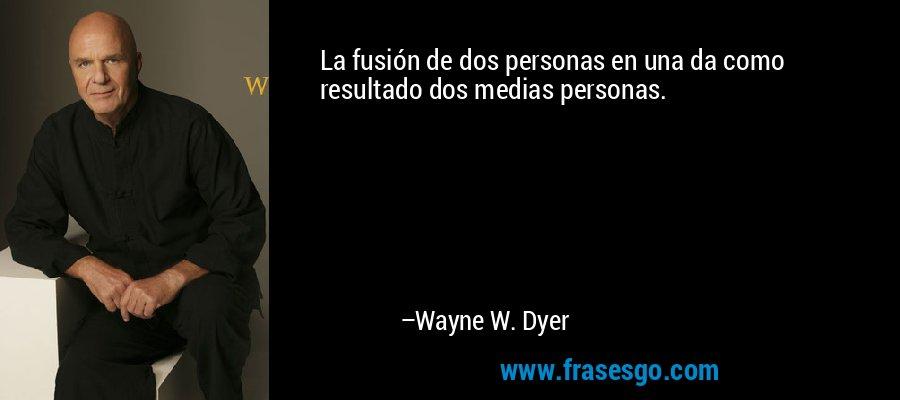 La fusión de dos personas en una da como resultado dos medias personas. – Wayne W. Dyer