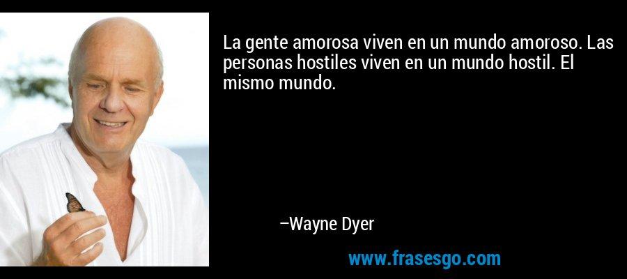 La gente amorosa viven en un mundo amoroso. Las personas hostiles viven en un mundo hostil. El mismo mundo. – Wayne Dyer