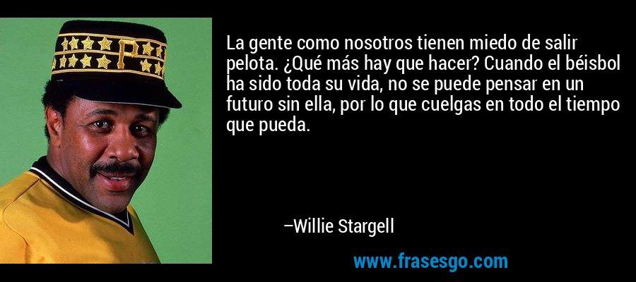 La gente como nosotros tienen miedo de salir pelota. ¿Qué más hay que hacer? Cuando el béisbol ha sido toda su vida, no se puede pensar en un futuro sin ella, por lo que cuelgas en todo el tiempo que pueda. – Willie Stargell