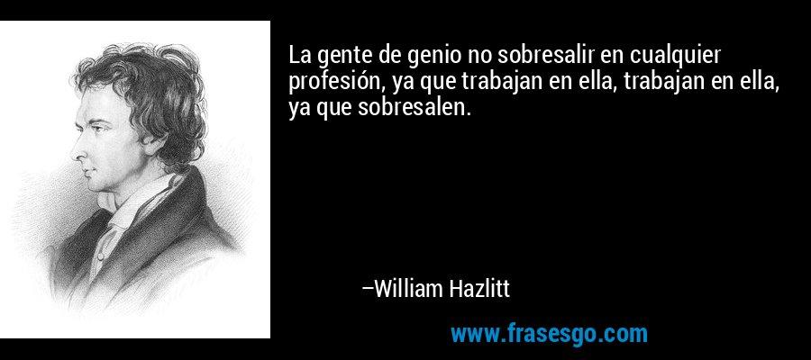 La gente de genio no sobresalir en cualquier profesión, ya que trabajan en ella, trabajan en ella, ya que sobresalen. – William Hazlitt