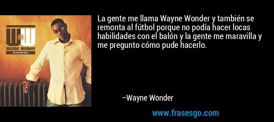 La gente me llama Wayne Wonder y también se remonta al fútbol porque no podía hacer locas habilidades con el balón y la gente me maravilla y me pregunto cómo pude hacerlo. – Wayne Wonder