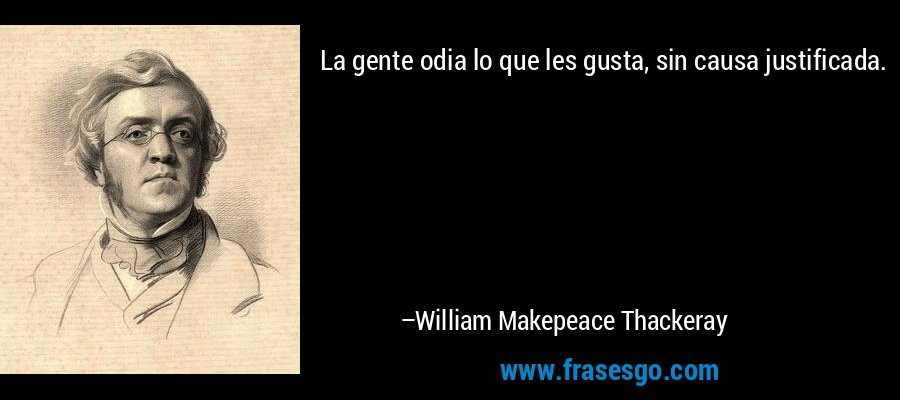 La gente odia lo que les gusta, sin causa justificada. – William Makepeace Thackeray