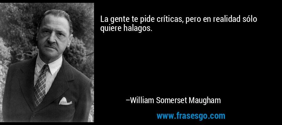La gente te pide críticas, pero en realidad sólo quiere halagos. – William Somerset Maugham