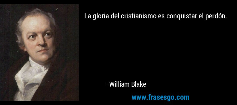 La gloria del cristianismo es conquistar el perdón. – William Blake