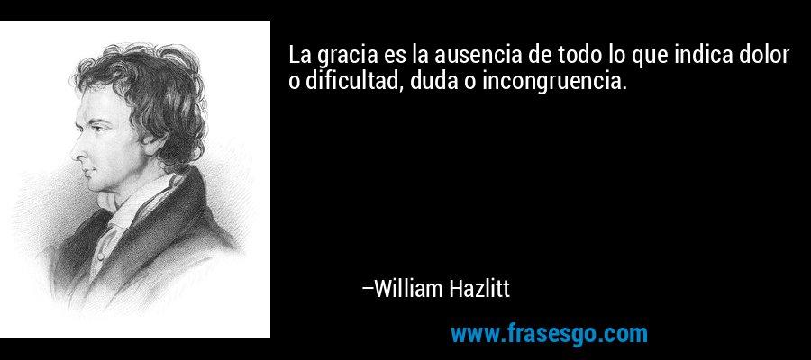 La gracia es la ausencia de todo lo que indica dolor o dificultad, duda o incongruencia. – William Hazlitt