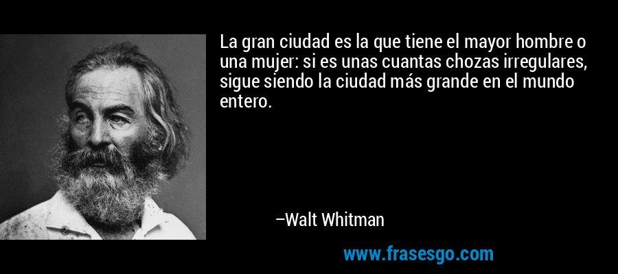 La gran ciudad es la que tiene el mayor hombre o una mujer: si es unas cuantas chozas irregulares, sigue siendo la ciudad más grande en el mundo entero. – Walt Whitman
