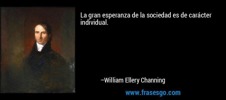 La gran esperanza de la sociedad es de carácter individual. – William Ellery Channing