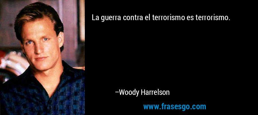 La guerra contra el terrorismo es terrorismo. – Woody Harrelson