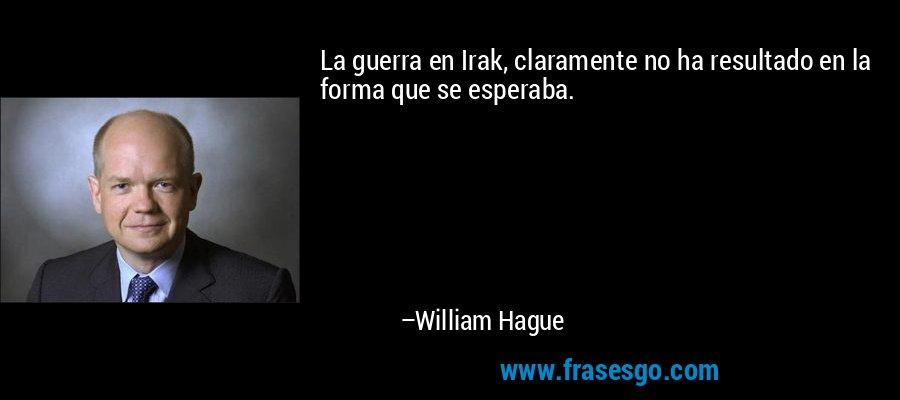 La guerra en Irak, claramente no ha resultado en la forma que se esperaba. – William Hague