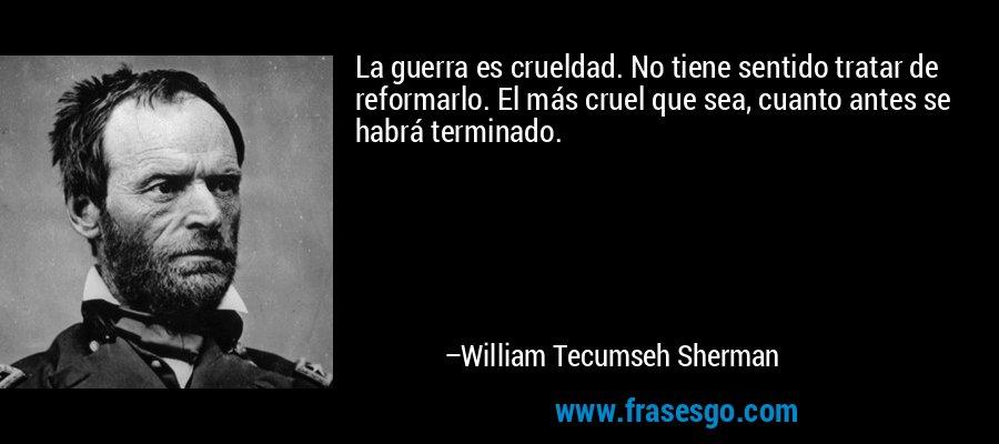 La guerra es crueldad. No tiene sentido tratar de reformarlo. El más cruel que sea, cuanto antes se habrá terminado. – William Tecumseh Sherman