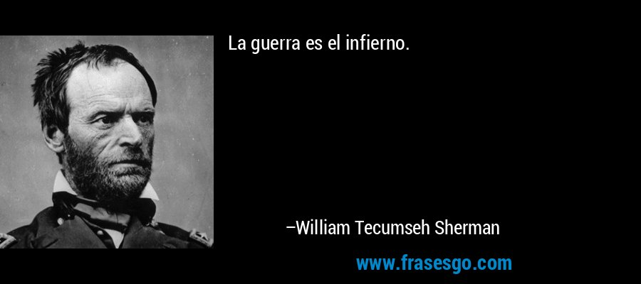 La guerra es el infierno. – William Tecumseh Sherman