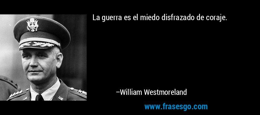 La guerra es el miedo disfrazado de coraje. – William Westmoreland