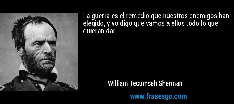 La guerra es el remedio que nuestros enemigos han elegido, y yo digo que vamos a ellos todo lo que quieran dar. – William Tecumseh Sherman
