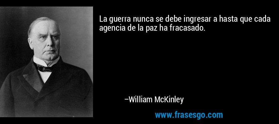 La guerra nunca se debe ingresar a hasta que cada agencia de la paz ha fracasado. – William McKinley