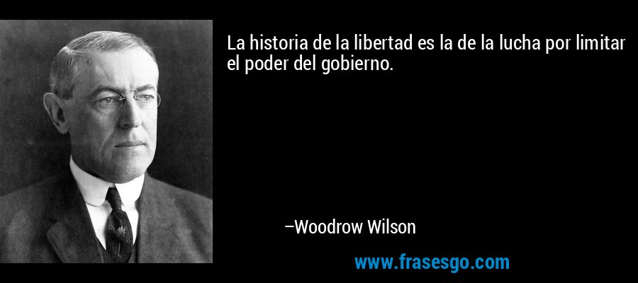 La historia de la libertad es la de la lucha por limitar el poder del gobierno. – Woodrow Wilson