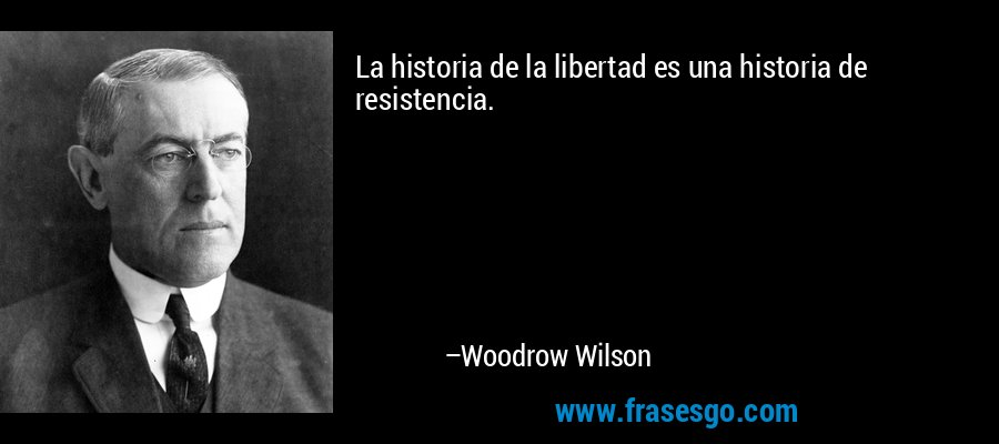 La historia de la libertad es una historia de resistencia. – Woodrow Wilson