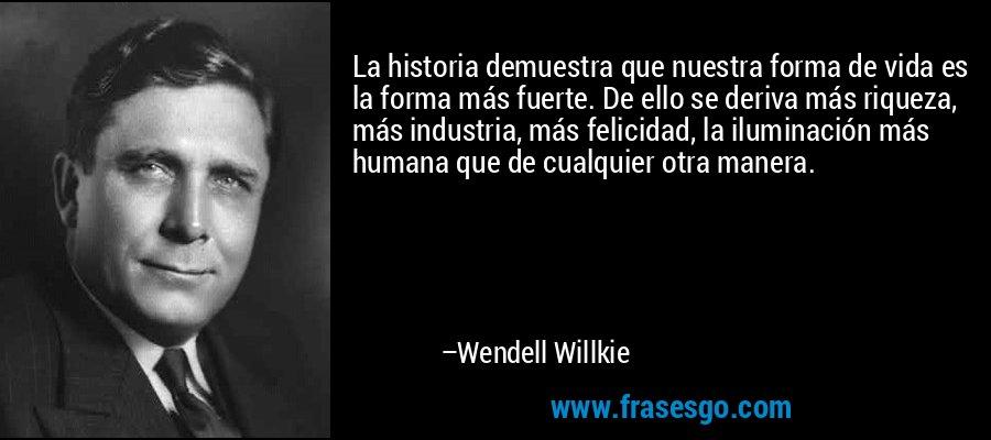 La historia demuestra que nuestra forma de vida es la forma más fuerte. De ello se deriva más riqueza, más industria, más felicidad, la iluminación más humana que de cualquier otra manera. – Wendell Willkie