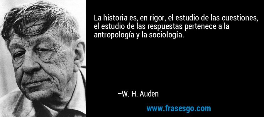 La historia es, en rigor, el estudio de las cuestiones, el estudio de las respuestas pertenece a la antropología y la sociología. – W. H. Auden