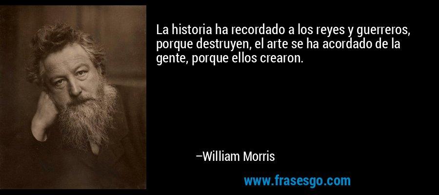 La historia ha recordado a los reyes y guerreros, porque destruyen, el arte se ha acordado de la gente, porque ellos crearon. – William Morris