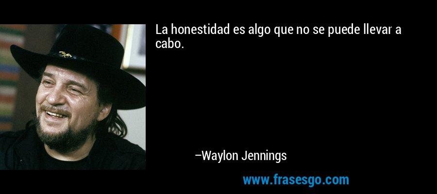 La honestidad es algo que no se puede llevar a cabo. – Waylon Jennings