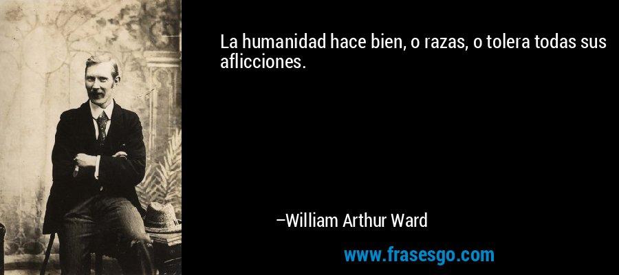 La humanidad hace bien, o razas, o tolera todas sus aflicciones. – William Arthur Ward