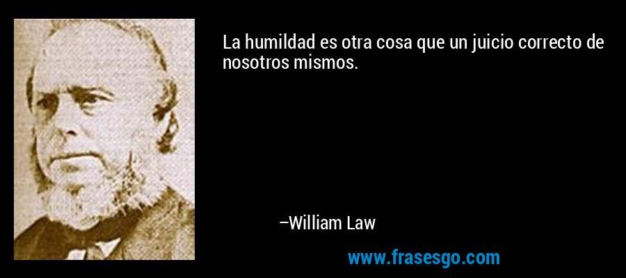 La humildad es otra cosa que un juicio correcto de nosotros mismos. – William Law