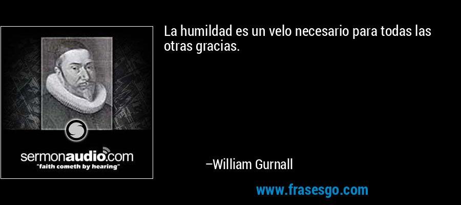 La humildad es un velo necesario para todas las otras gracias. – William Gurnall
