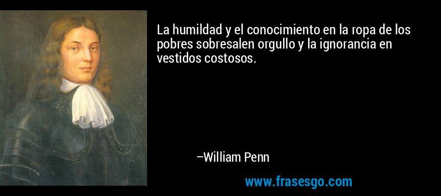 La humildad y el conocimiento en la ropa de los pobres sobresalen orgullo y la ignorancia en vestidos costosos. – William Penn