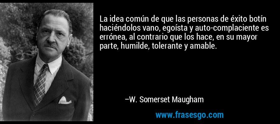 La idea común de que las personas de éxito botín haciéndolos vano, egoísta y auto-complaciente es errónea, al contrario que los hace, en su mayor parte, humilde, tolerante y amable. – W. Somerset Maugham