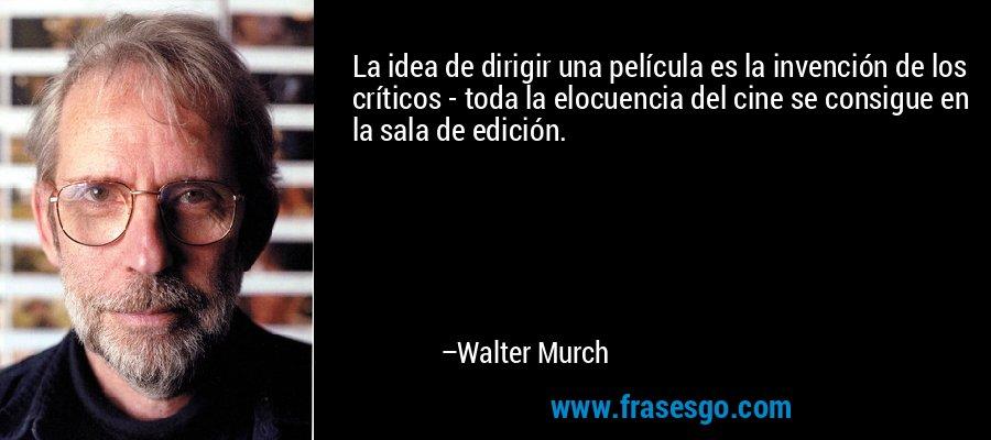 La idea de dirigir una película es la invención de los críticos - toda la elocuencia del cine se consigue en la sala de edición. – Walter Murch