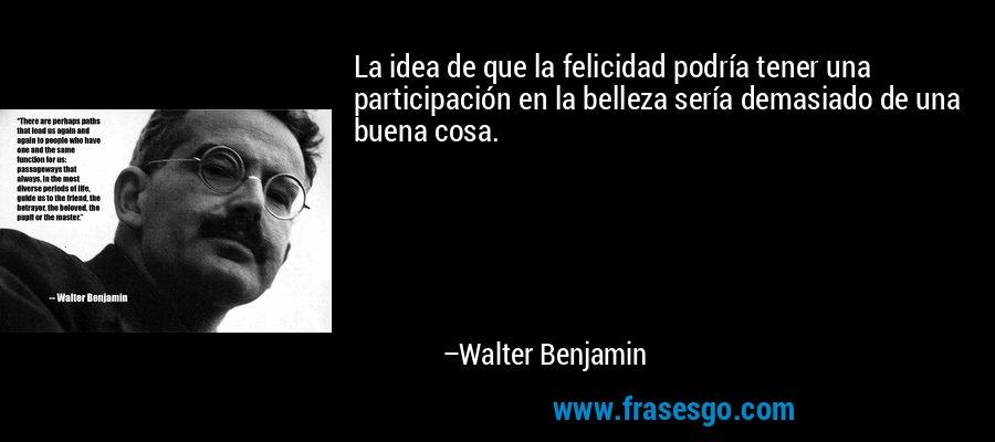 La idea de que la felicidad podría tener una participación en la belleza sería demasiado de una buena cosa. – Walter Benjamin