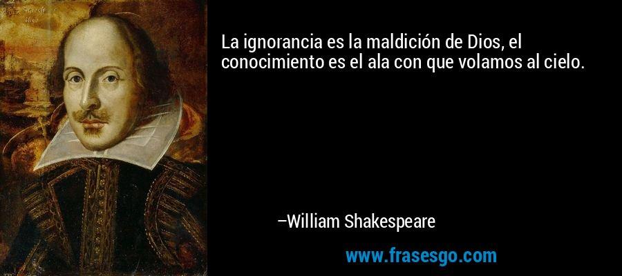 La ignorancia es la maldición de Dios, el conocimiento es el ala con que volamos al cielo. – William Shakespeare