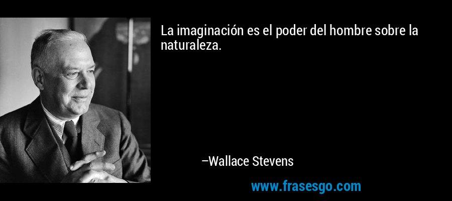 La imaginación es el poder del hombre sobre la naturaleza. – Wallace Stevens