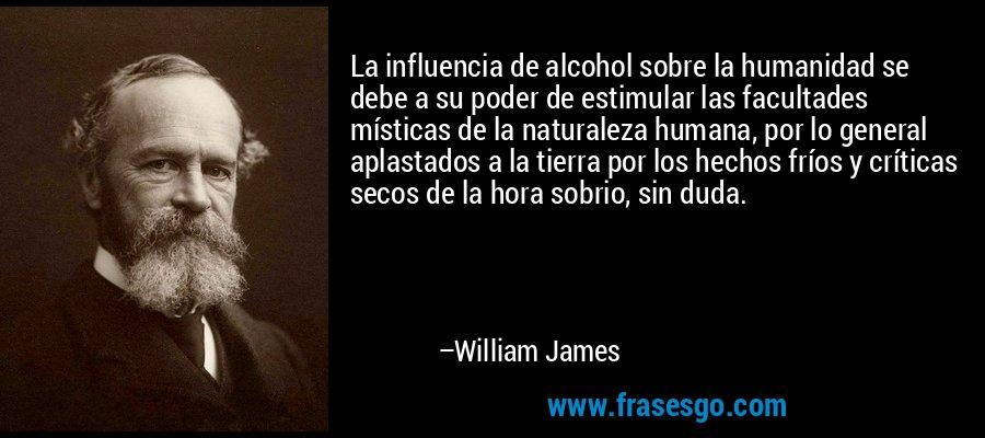 La influencia de alcohol sobre la humanidad se debe a su poder de estimular las facultades místicas de la naturaleza humana, por lo general aplastados a la tierra por los hechos fríos y críticas secos de la hora sobrio, sin duda. – William James