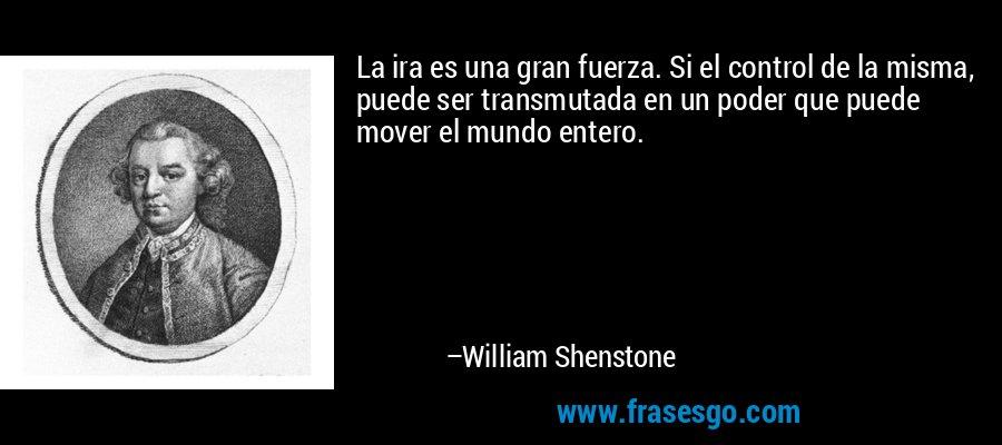La ira es una gran fuerza. Si el control de la misma, puede ser transmutada en un poder que puede mover el mundo entero. – William Shenstone
