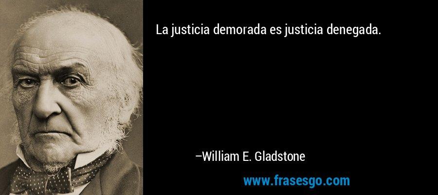 La justicia demorada es justicia denegada. – William E. Gladstone