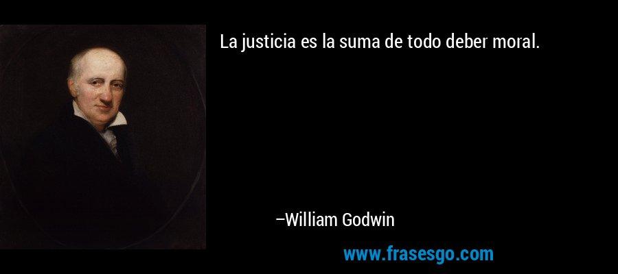 La justicia es la suma de todo deber moral. – William Godwin