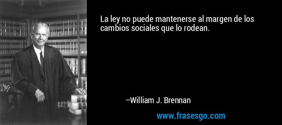La ley no puede mantenerse al margen de los cambios sociales que lo rodean. – William J. Brennan