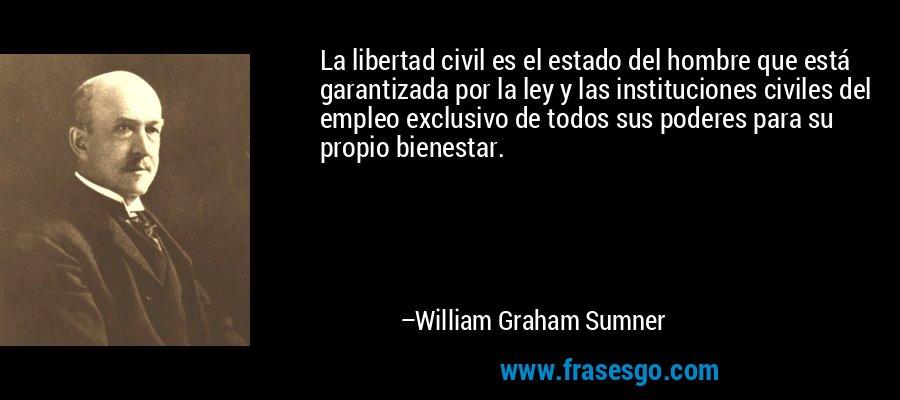 La libertad civil es el estado del hombre que está garantizada por la ley y las instituciones civiles del empleo exclusivo de todos sus poderes para su propio bienestar. – William Graham Sumner